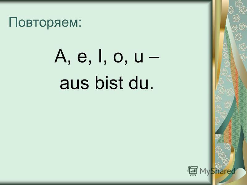 Повторяем: A, e, I, o, u – aus bist du.