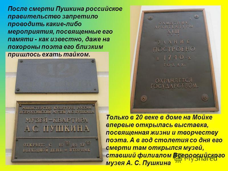 После смерти Пушкина российское правительство запретило проводить какие-либо мероприятия, посвященные его памяти - как известно, даже на похороны поэта его близким пришлось ехать тайком. Только в 20 веке в доме на Мойке впервые открылась выставка, по