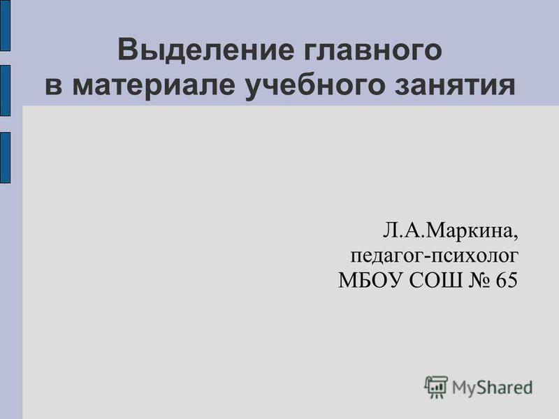 Выделение главного в материале учебного занятия Л.А.Маркина, педагог-психолог МБОУ СОШ 65