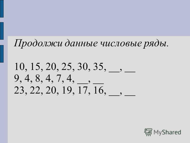 Продолжи данные числовые ряды. 10, 15, 20, 25, 30, 35, __, __ 9, 4, 8, 4, 7, 4, __, __ 23, 22, 20, 19, 17, 16, __, __