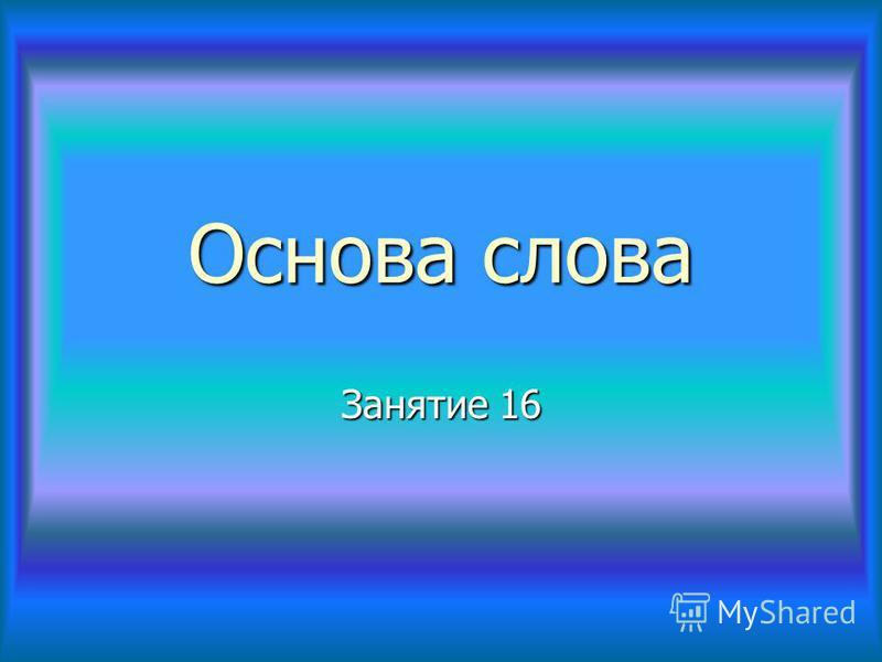 Основа слова Занятие 16