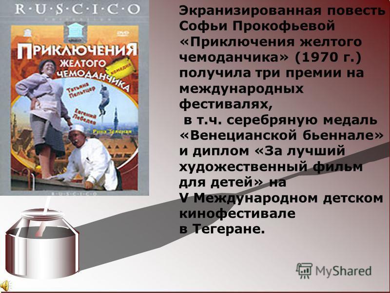 Экранизированная повесть Софьи Прокофьевой «Приключения желтого чемоданчика» (1970 г.) получила три премии на международных фестивалях, в т.ч. серебряную медаль «Венецианской бьеннале» и диплом «За лучший художественный фильм для детей» на V Междунар