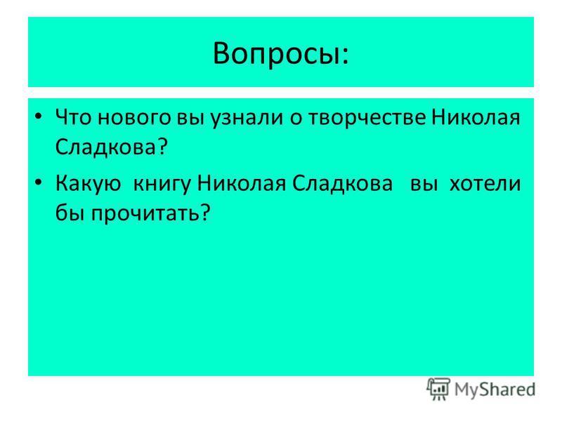 Вопросы: Что нового вы узнали о творчестве Николая Сладкова? Какую книгу Николая Сладкова вы хотели бы прочитать?