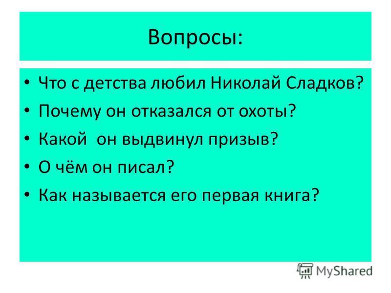 Вопросы: Что с детства любил Николай Сладков? Почему он отказался от охоты? Какой он выдвинул призыв? О чём он писал? Как называется его первая книга?
