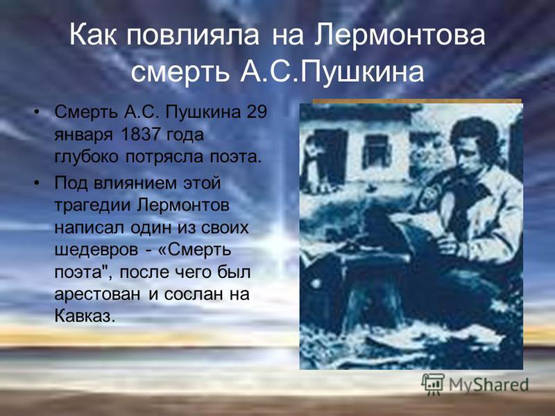 Как повлияла на Лермонтова смерть А.С.Пушкина Смерть А.С. Пушкина 29 января 1837 года глубоко потрясла поэта. Под влиянием этой трагедии Лермонтов написал один из своих шедевров - «Смерть поэта, после чего был арестован и сослан на Кавказ.