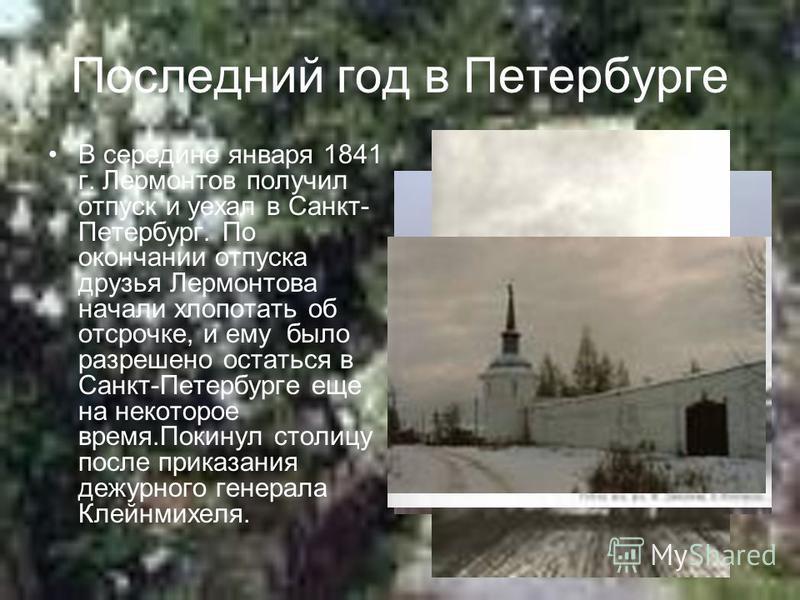 Последний год в Петербурге В середине января 1841 г. Лермонтов получил отпуск и уехал в Санкт- Петербург. По окончании отпуска друзья Лермонтова начали хлопотать об отсрочке, и ему было разрешено остаться в Санкт-Петербурге еще на некоторое время.Пок