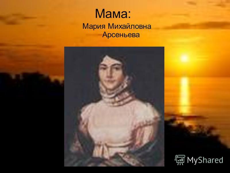 Мама: Мария Михайловна Арсеньева
