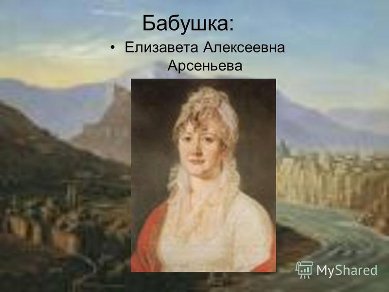 Бабушка: Елизавета Алексеевна Арсеньева