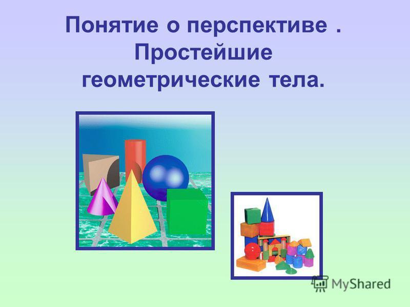 Понятие о перспективе. Простейшие геометрические тела.
