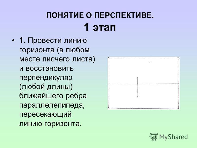 ПОНЯТИЕ О ПЕРСПЕКТИВЕ. 1 этап 1. Провести линию горизонта (в любом месте писчего листа) и восстановить перпендикуляр (любой длины) ближайшего ребра параллелепипеда, пересекающий линию горизонта.