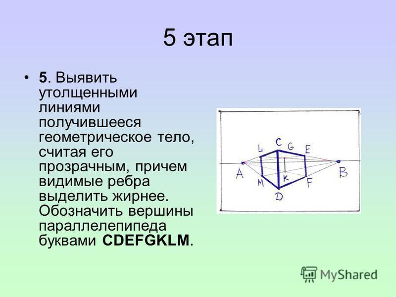 5 этап 5. Выявить утолщенными линиями получившееся геометрическое тело, считая его прозрачным, причем видимые ребра выделить жирнее. Обозначить вершины параллелепипеда буквами CDEFGKLM.