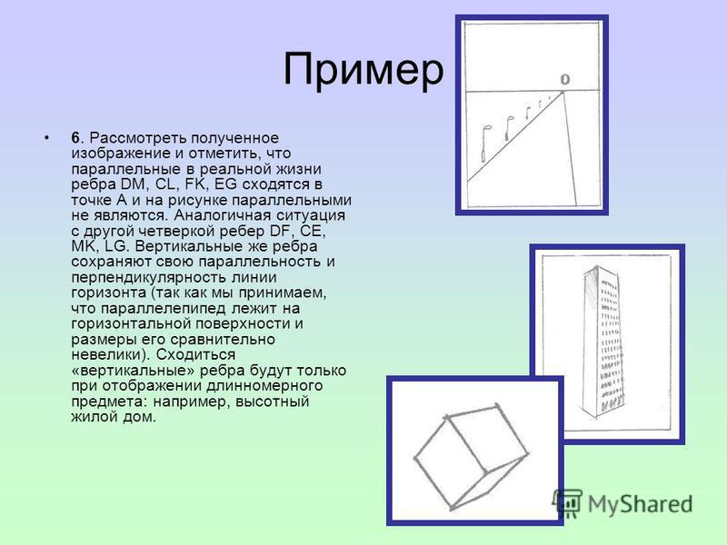 Пример 6. Рассмотреть полученное изображение и отметить, что параллельные в реальной жизни ребра DM, CL, FK, EG сходятся в точке А и на рисунке параллельными не являются. Аналогичная ситуация с другой четверкой ребер DF, CE, MK, LG. Вертикальные же р