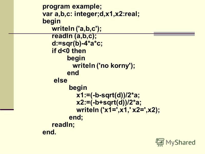 program example; var a,b,c: integer;d,x1,x2:real; begin writeln ('a,b,c'); readln (a,b,c); d:=sqr(b)-4*a*c; if d<0 then begin writeln ('no korny'); end else begin x1:=(-b-sqrt(d))/2*a; x2:=(-b+sqrt(d))/2*a; writeln ('x1=',x1,' x2=',x2); end; readln;