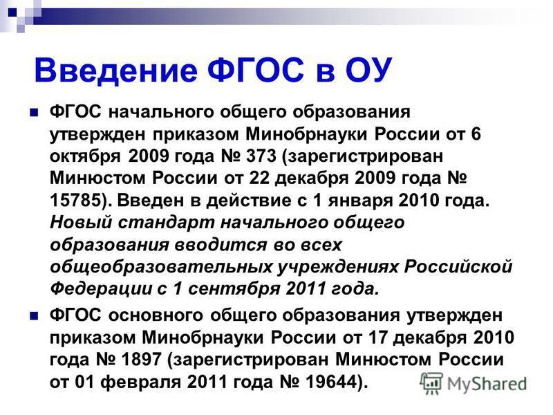 Введение ФГОС в ОУ ФГОС начального общего образования утвержден приказом Минобрнауки России от 6 октября 2009 года 373 (зарегистрирован Минюстом России от 22 декабря 2009 года 15785). Введен в действие с 1 января 2010 года. Новый стандарт начального