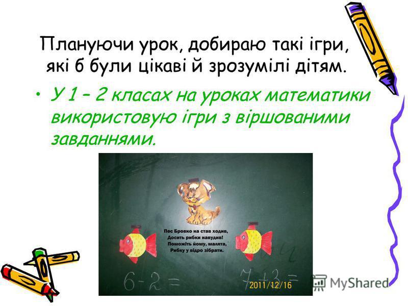 Плануючи урок, добираю такі ігри, які б були цікаві й зрозумілі дітям. У 1 – 2 класах на уроках математики використовую ігри з віршованими завданнями.