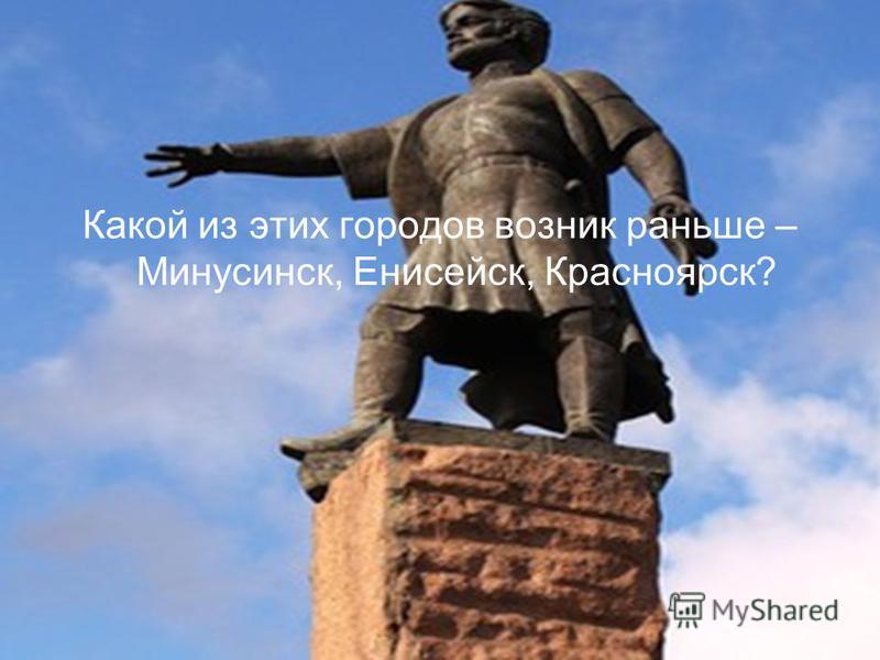 Какой из этих городов возник раньше – Минусинск, Енисейск, Красноярск?