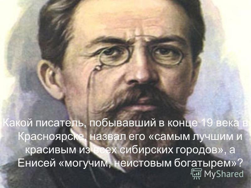 Какой писатель, побывавший в конце 19 века в Красноярске, назвал его «самым лучшим и красивым из всех сибирских городов», а Енисей «могучим, неистовым богатырем»?