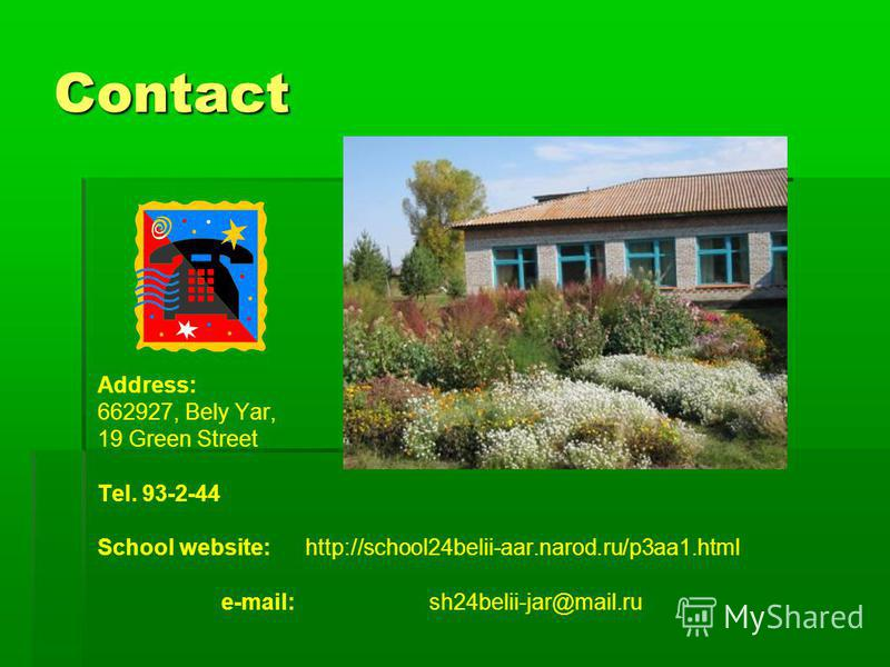 Contact Address: 662927, Bely Yar, 19 Green Street Tel. 93-2-44 School website: http://school24belii-aar.narod.ru/p3aa1.html e-mail: sh24belii-jar@mail.ru