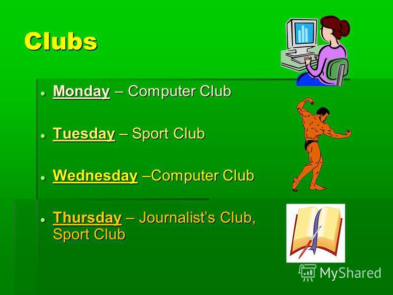 Clubs Monday – Computer Club Monday – Computer Club Tuesday – Sport Club Tuesday – Sport Club Wednesday –Computer Club Wednesday –Computer Club Thursday – Journalists Club, Sport Club Thursday – Journalists Club, Sport Club