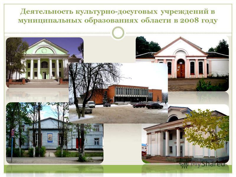 Деятельность культурно-досуговых учреждений в муниципальных образованиях области в 2008 году