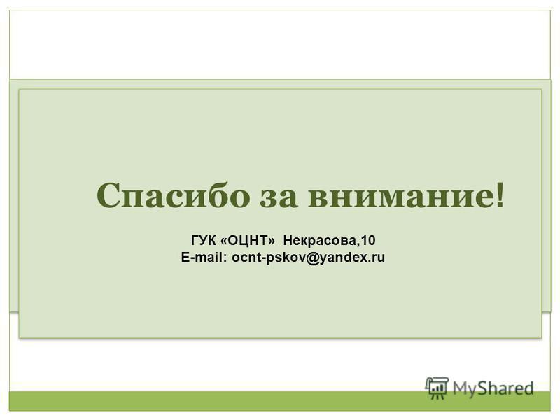 Спасибо за внимание Спасибо за внимание ! ГУК «ОЦНТ» Некрасова,10 E-mail: ocnt-pskov@yandex.ru Спасибо за внимание ! ГУК «ОЦНТ» Некрасова,10 E-mail: ocnt-pskov@yandex.ru