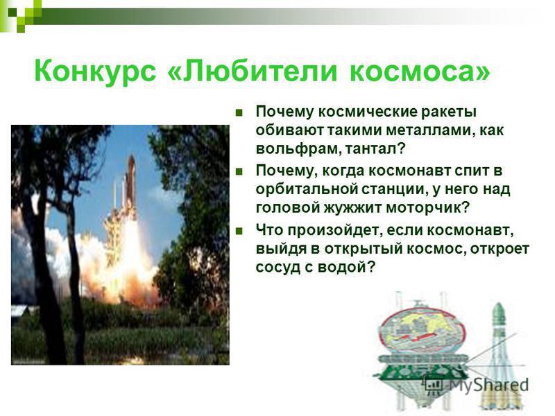 Конкурс «Любители космоса» Почему космические ракеты обивают такими металлами, как вольфрам, тантал? Почему, когда космонавт спит в орбитальной станции, у него над головой жужжит моторчик? Что произойдет, если космонавт, выйдя в открытый космос, откр