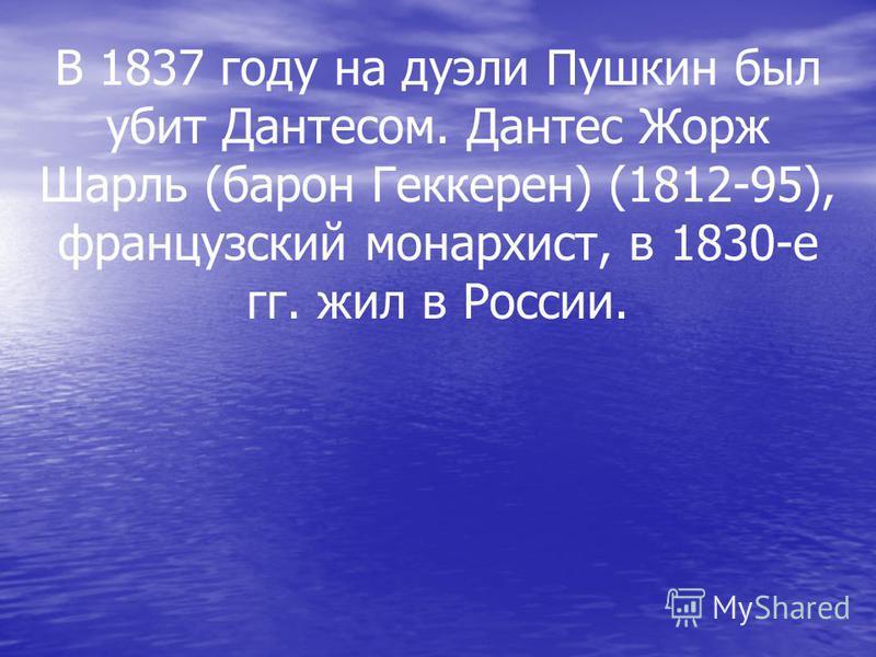 В 1837 году на дуэли Пушкин был убит Дантесом. Дантес Жорж Шарль (барон Геккерен) (1812-95), французский монархист, в 1830-е гг. жил в России.