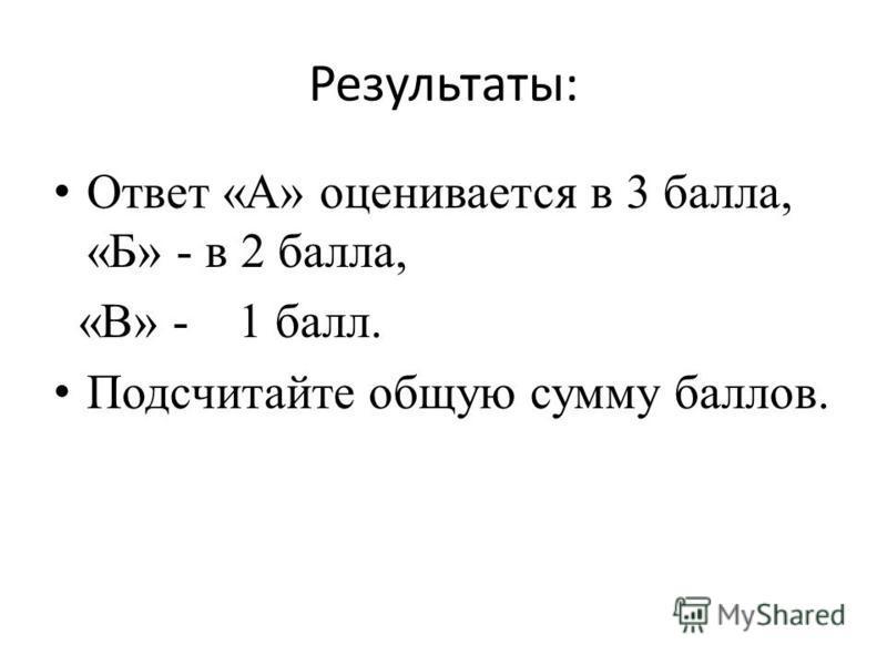 Результаты: Ответ «А» оценивается в 3 балла, «Б» - в 2 балла, «В» - 1 балл. Подсчитайте общую сумму баллов.