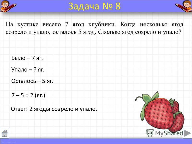На кустике висело 7 ягод клубники. Когда несколько ягод созрело и упало, осталось 5 ягод. Сколько ягод созрело и упало? Было – 7 яг. Упало – ? яг. Осталось – 5 яг. 7 – 5 = 2 (яг.) Ответ: 2 ягоды созрело и упало. Задача 8