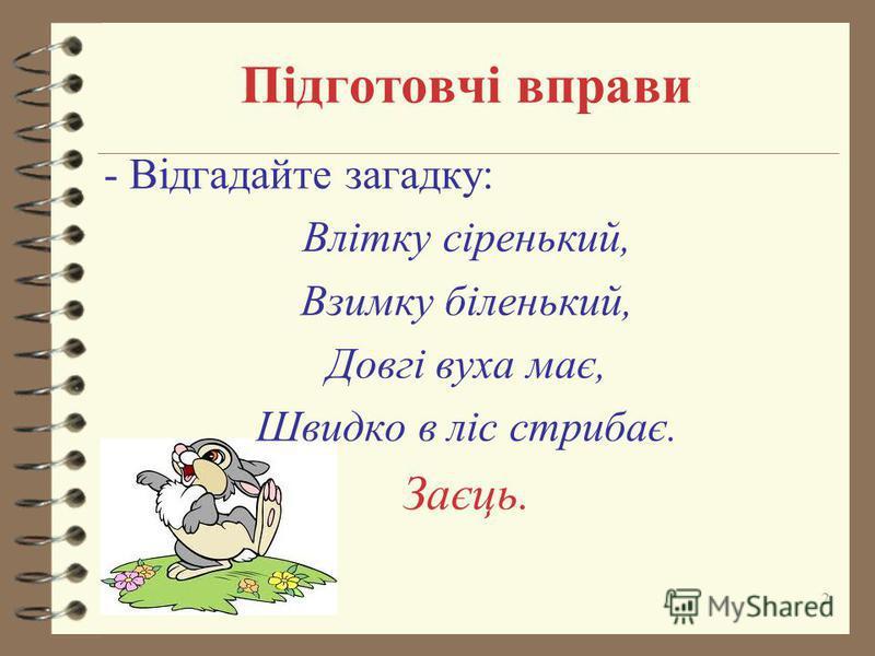 Підготовчі вправи - Відгадайте загадку: Влітку сіренький, Взимку біленький, Довгі вуха має, Швидко в ліс стрибає. Заєць. 2
