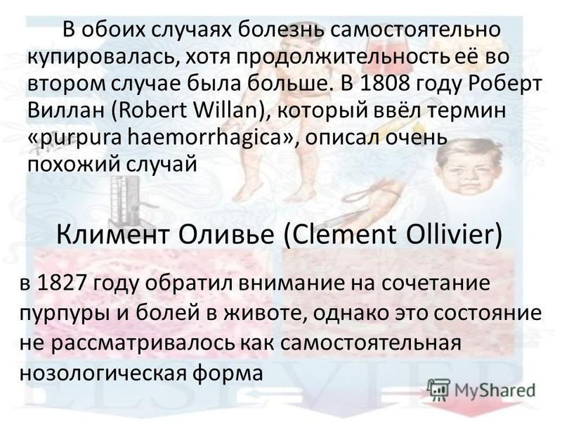Климент Оливье (Clement Ollivier) В обоих случаях болезнь самостоятельно купировалась, хотя продолжительность её во втором случае была больше. В 1808 году Роберт Виллан (Robert Willan), который ввёл термин «purpura haemorrhagica», описал очень похожи