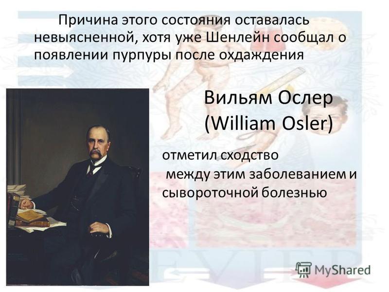 Вильям Ослер (William Osler) Причина этого состояния оставалась невыясненной, хотя уже Шенлейн сообщал о появлении пурпуры после охлаждения отметил сходство между этим заболеванием и сывороточной болезнью