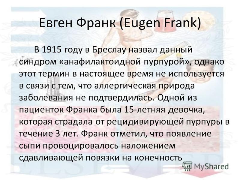Евген Франк (Eugen Frank) В 1915 году в Бреслау назвал данный синдром «анафилактоидной пурпурой», однако этот термин в настоящее время не используется в связи с тем, что аллергическая природа заболевания не подтвердилась. Одной из пациенток Франка бы