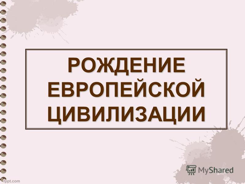 РОЖДЕНИЕ ЕВРОПЕЙСКОЙ ЦИВИЛИЗАЦИИ