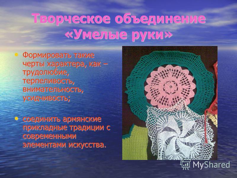 Творческое объединение «Умелые руки» Формировать такие черты характера, как – трудолюбие, терпеливость, внимательность, усидчивость; Формировать такие черты характера, как – трудолюбие, терпеливость, внимательность, усидчивость; соединить армянские п