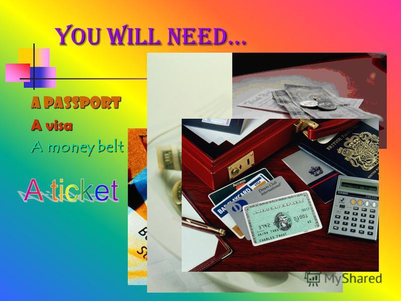A passport A visa A money belt You will need…