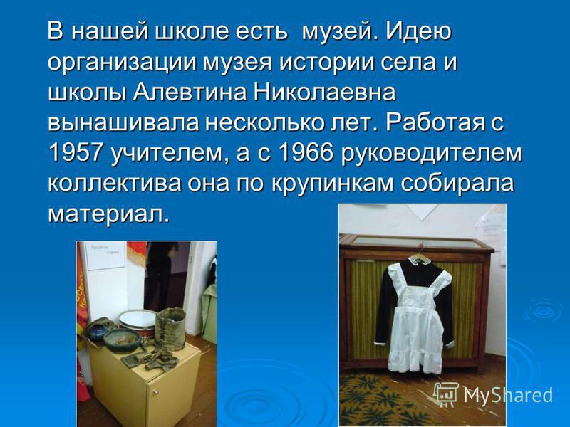 В нашей школе есть музей. Идею организации музея истории села и школы Алевтина Николаевна вынашивала несколько лет. Работая с 1957 учителем, а с 1966 руководителем коллектива она по крупинкам собирала материал.