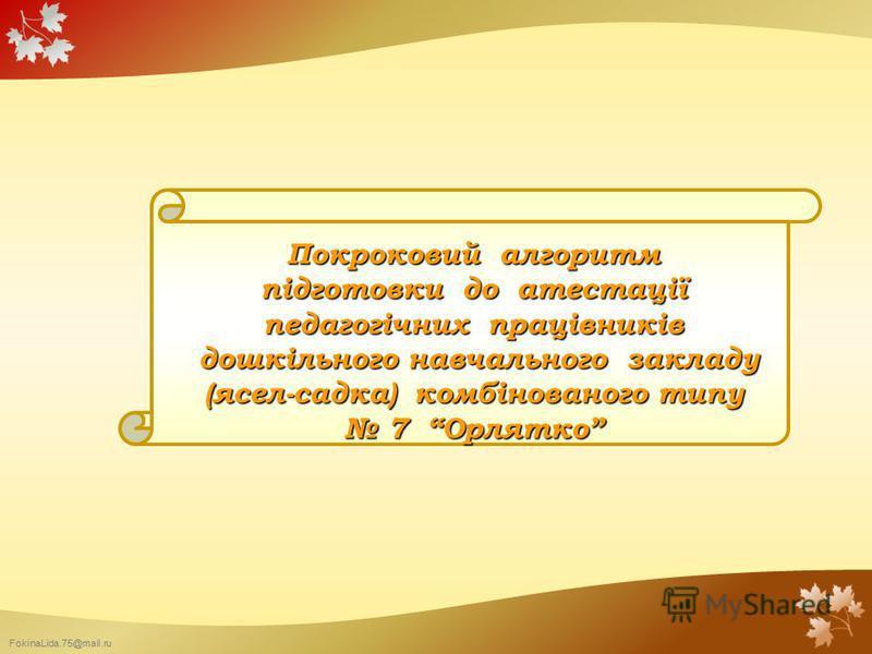 FokinaLida.75@mail.ru Покроковий алгоритм підготовки до атестації педагогічних працівників дошкільного навчального закладу дошкільного навчального закладу (ясел-садка) комбінованого типу 7 Орлятко 7 Орлятко