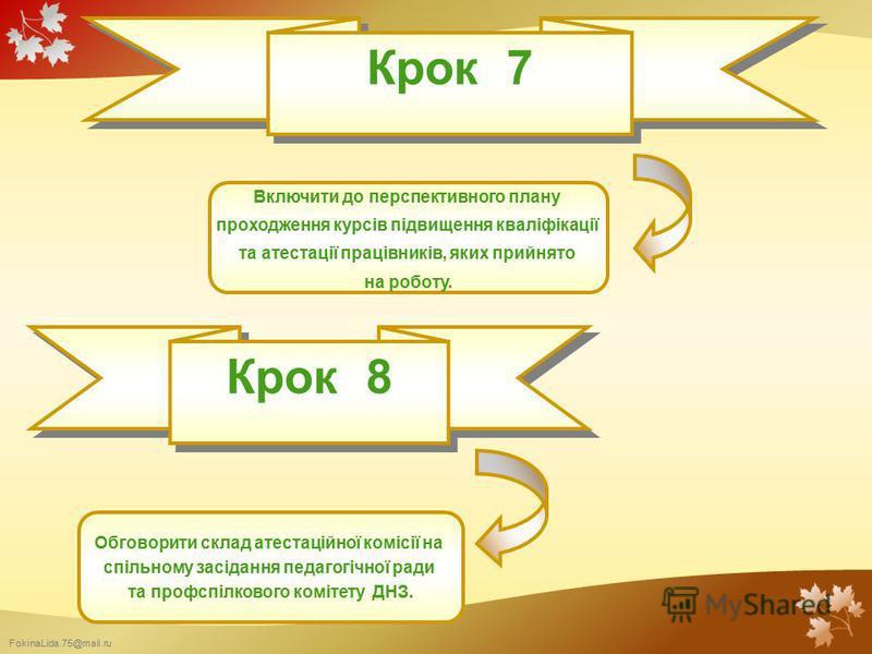 FokinaLida.75@mail.ru Крок 7 Включити до перспективного плану проходження курсів підвищення кваліфікації та атестації працівників, яких прийнято на роботу. Крок 8 Обговорити склад атестаційної комісії на спільному засідання педагогічної ради та профс