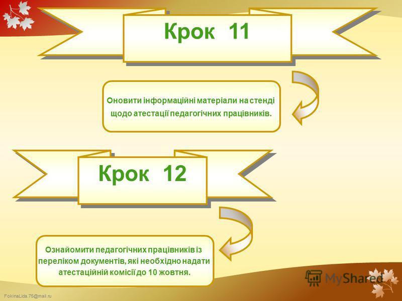 FokinaLida.75@mail.ru Крок 11 Оновити інформаційні матеріали на стенді щодо атестації педагогічних працівників. Крок 12 Ознайомити педагогічних працівників із переліком документів, які необхідно надати атестаційній комісії до 10 жовтня.