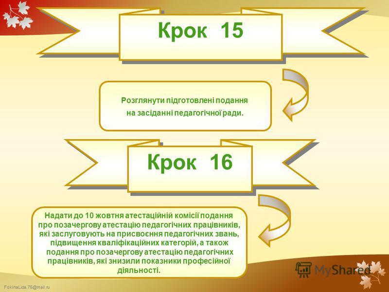 FokinaLida.75@mail.ru Крок 15 Розглянути підготовлені подання на засіданні педагогічної ради. Крок 16 Надати до 10 жовтня атестаційній комісії подання про позачергову атестацію педагогічних працівників, які заслуговують на присвоєння педагогічних зва