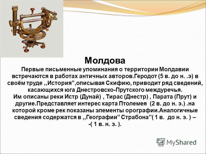 Молдова Первые письменные упоминания о территории Молдавии встречаются в работах античных авторов.Геродот (5 в. до н..э) в своём труде,,История,описывая Скифию, приводит ряд сведений, касающихся юга Днестровско-Прутского междуречья. Им описаны реки И