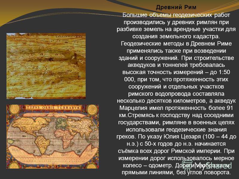 Древний Рим Большие объемы геодезических работ производились у древних римлян при разбивке земель на арендные участки для создания земельного кадастра. Геодезические методы в Древнем Риме применялись также при возведении зданий и сооружений. При стро