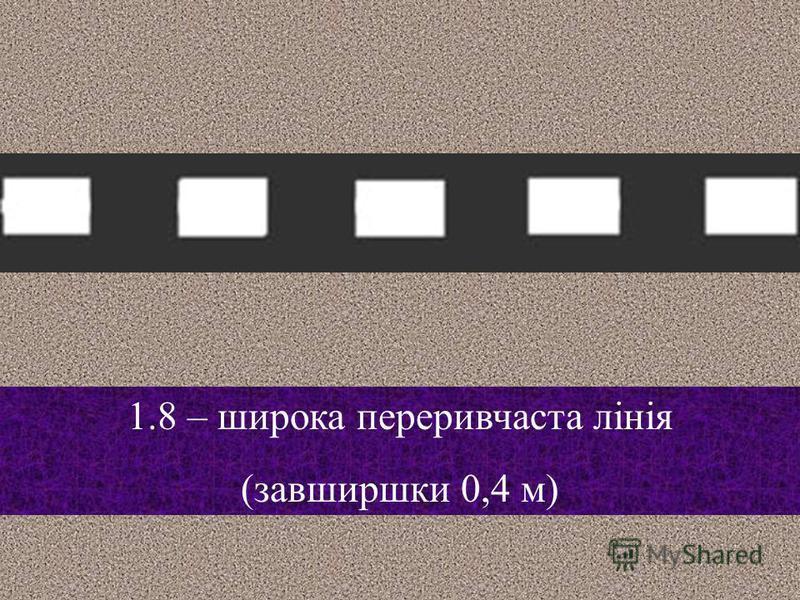 1.7 – позначає смуги руху, а також напрямок головної дороги в межах перехрестя Лінію 1.7 перетинати дозволяється з будь-якого боку, однак під час руху в напрямку смуги руху, потрібно рухатись в межах цієї смуги