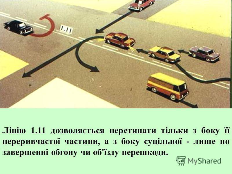 1.11 - поділяє транспортні потоки протилежних або попутних напрямків на ділянках доріг, де перестроювання дозволено лише з однієї смуги; позначає місця, призначені для розвороту, в'їзду і виїзду з майданчиків для стоянки тощо, де рух дозволено лише в