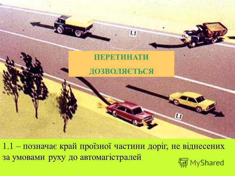 ПЕРЕТИНАТИ ЗАБОРОНЯЄТЬСЯ 1.1 – позначає межі проїзної частини, на які в'їзд ЗАБОРОНЕНО