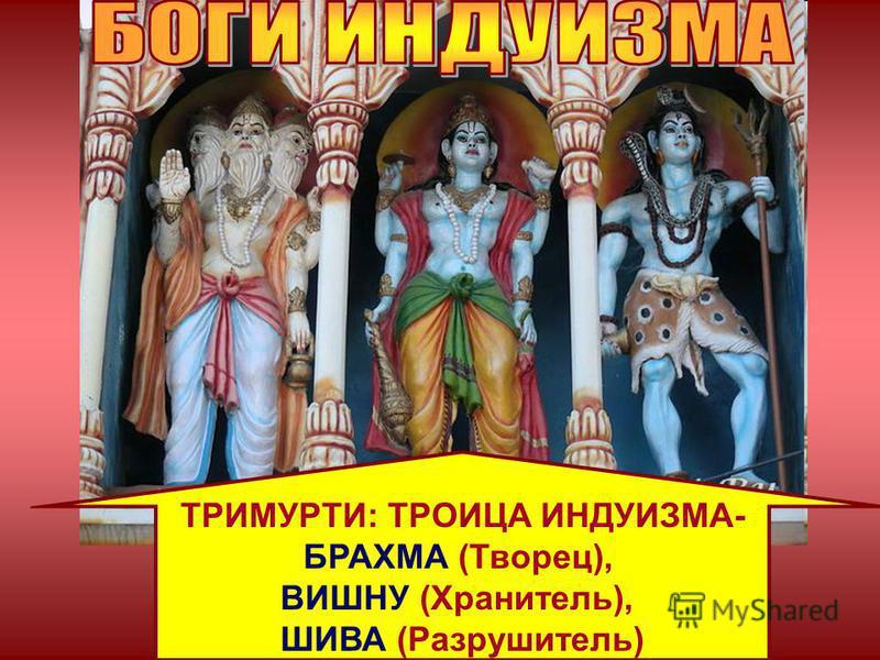 тримурти ТРИМУРТИ: ТРОИЦА ИНДУИЗМА- БРАХМА (Творец), ВИШНУ (Хранитель), ШИВА (Разрушитель)