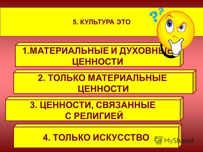 5. КУЛЬТУРА ЭТО 1. МАТЕРИАЛЬНЫЕ И ДУХОВНЫЕ ЦЕННОСТИ 2. ТОЛЬКО МАТЕРИАЛЬНЫЕ ЦЕННОСТИ 3. ЦЕННОСТИ, СВЯЗАННЫЕ С РЕЛИГИЕЙ 4. ТОЛЬКО ИСКУССТВО