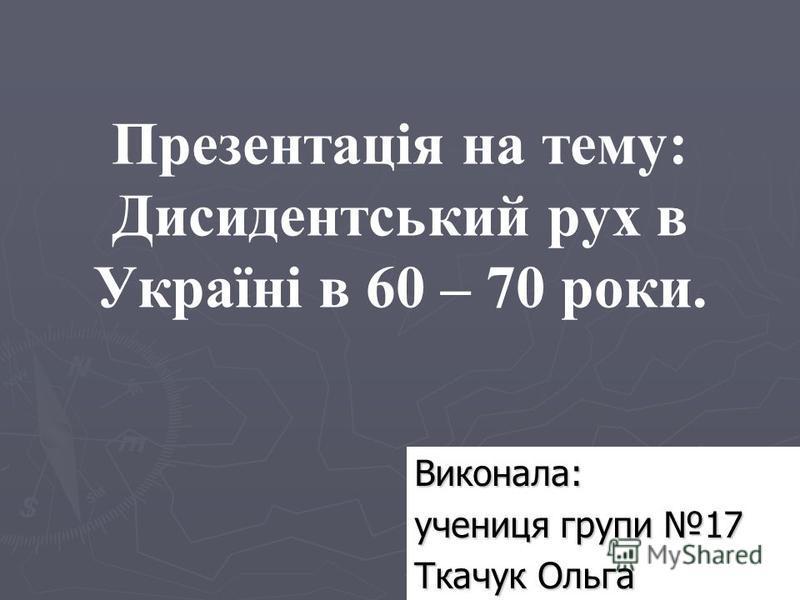 Презентація на тему: Дисидентський рух в Україні в 60 – 70 роки. Виконала: учениця групи 17 Ткачук Ольга