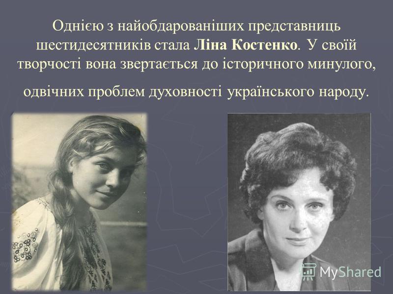 Однією з найобдарованіших представниць шестидесятників стала Ліна Костенко. У своїй творчості вона звертається до історичного минулого, одвічних проблем духовності українського народу.